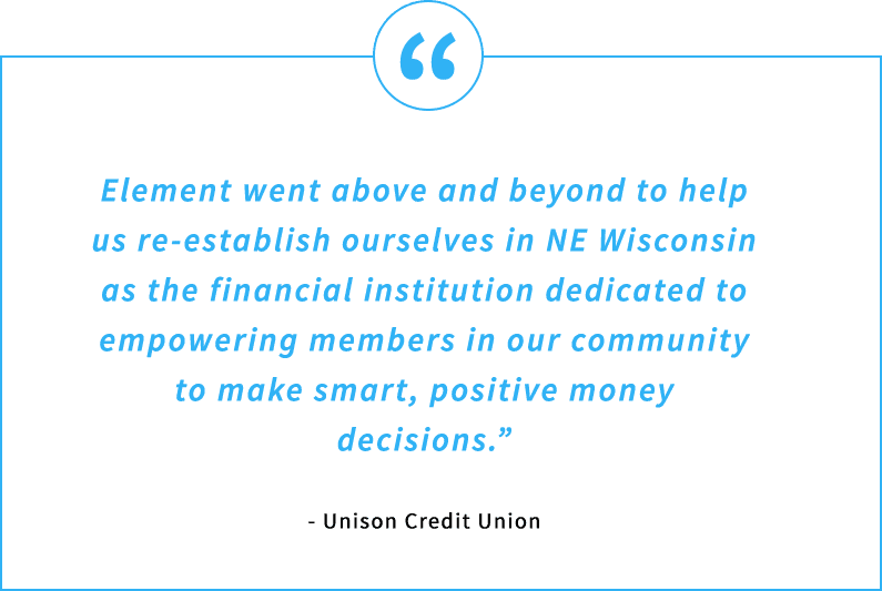 Testimonial Quote - Element went above and beyond to help us re-establish ourselves in NE Wisconsin as the financial institution dedicated to empowering members in our community to make smart, positive money decisions. - Unison Credit Union