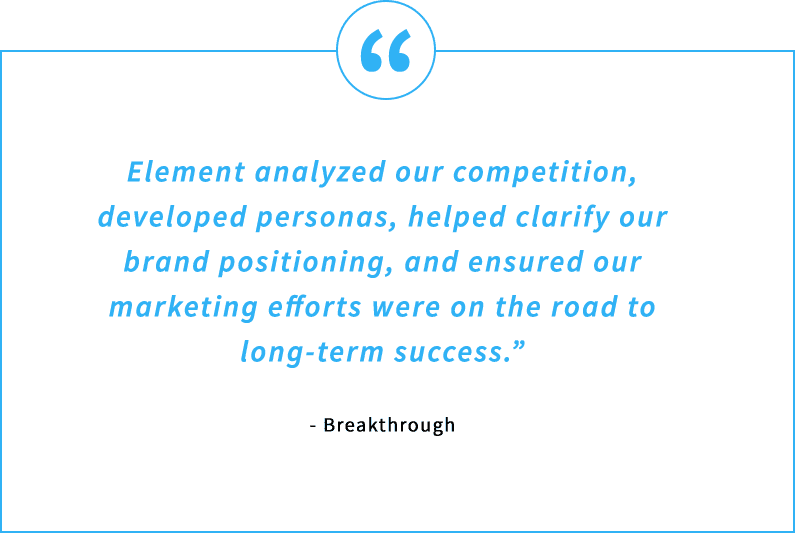Testimonial Quote - Element analyzed our competition, developed personas, helped clarify our brand positioning, and ensured our marketing efforts were on the road to long-term success. - Breakthrough