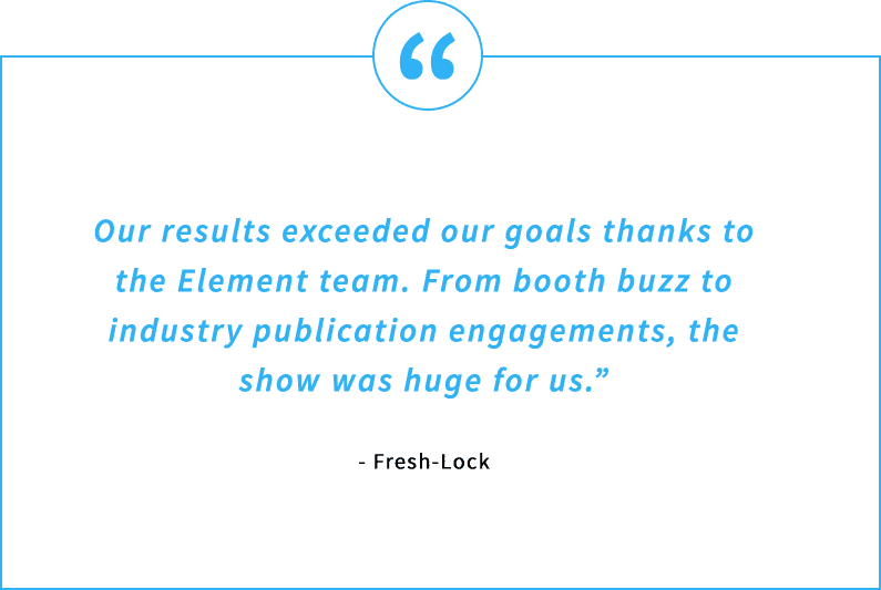 Testimonial Quote - Our results exceeded our goals thanks to the Element team. From booth buzz to industry publication engagements, the show was huge for us. - Fresh-Lock